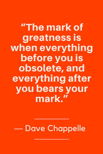 Dave Chappelle Quotes Born August 24, 1973 - The mark of greatness is when everything before you is obsolete, and everything after you bears your mark.
