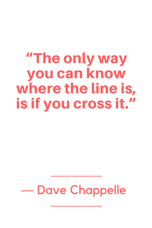 Dave Chappelle Quotes Born August 24, 1973 - The only way you can know where the line is, is if you cross it.
