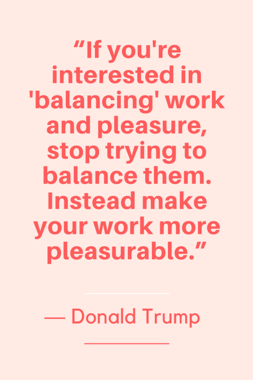 Donald Trump Quotes Born June 14, 1946 - If you're interested in 'balancing' work and pleasure, stop trying to balance them. Instead make your work more pleasurable.