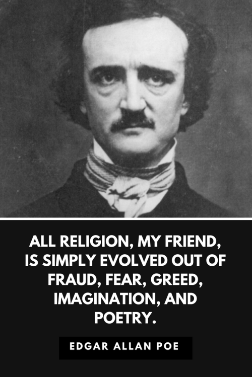 Edgar Allan Poe Quotes Born January 19, 1809 - All religion, my friend, is simply evolved out of fraud, fear, greed, imagination, and poetry.