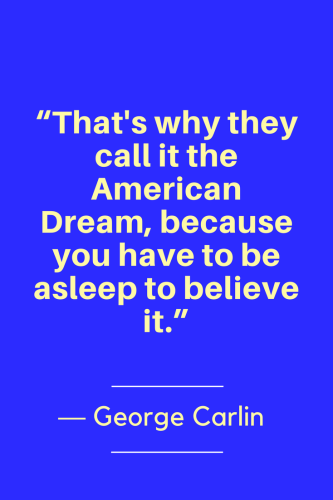 George Carlin Quotes Born May 12, 1937 - That's why they call it the American Dream, because you have to be asleep to believe it.
