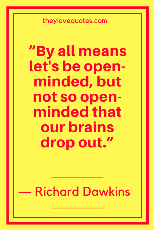 Richard Dawkins Quotes Born March 26, 1941 - By all means let's be open-minded, but not so open-minded that our brains drop out.