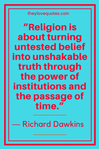 Richard Dawkins Quotes Born March 26, 1941 - Religion is about turning untested belief into unshakable truth through the power of institutions and the passage of time.