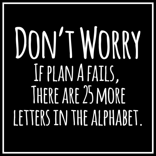 Don't worry if plan A fails. There are 25 more letters in the alphabet.