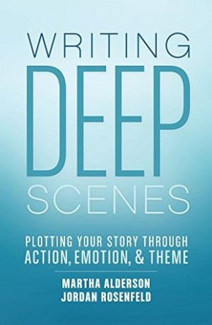 Writing Deep Scenes - Plotting Your Story Through Action, Emotion, and Theme by Martha Alderson and Jordan E. Rosenfeld