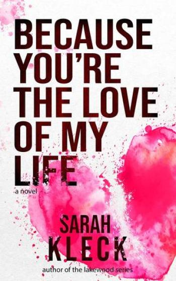 BECAUSE YOU'RE THE LOVE OF MY LIFE by Sarah Kleck