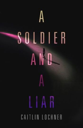 A SOLDIER AND A LIAR by Caitlin Lochner