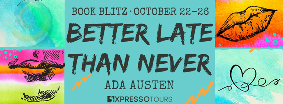 Welcome to the book blitz for BETTER LATE THAN NEVER, a stand-alone adult contemporary romance, by Ada Austen