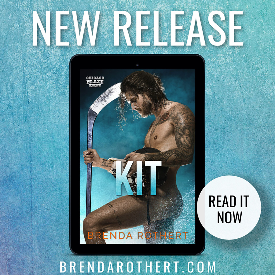 Read KIT, the eighth book the adult contemporary sports romance series, Chicago Blaze Hockey, by Brenda Rothert now!