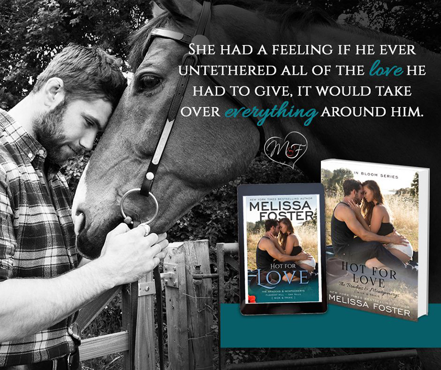 Teaser from HOT FOR LOVE, the seventh book in the adult contemporary romance series, The Bradens and Montgomerys (Pleasant Hill - Oak Falls), by New York Times and USA Today bestselling author, Melissa Foster