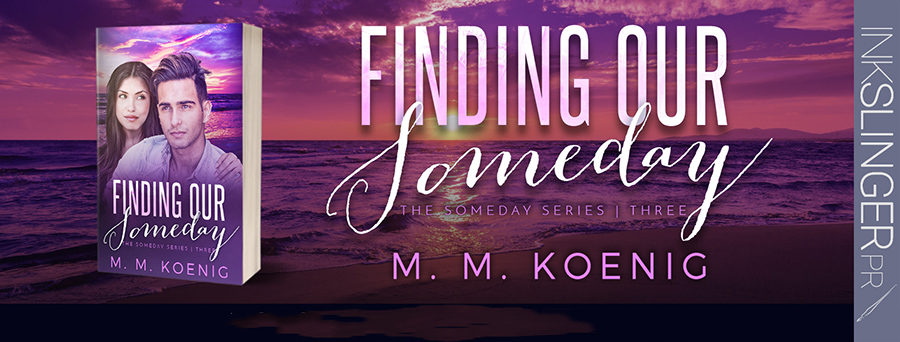 Today is release day for FINDING OUR SOMEDAY, the third book in the new adult contemporary romance series, Someday, by M.M. Koenig