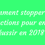 Comment stopper ces 8 actions pour enfin réussir en 2018 ?