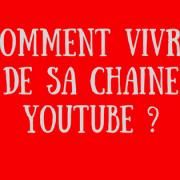 Comment vivre de sa chaine Youtube _