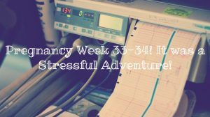 Pregnancy Week 33-34! It was a Stressful Adventure!