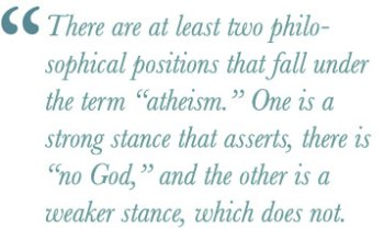 """There are at least two philosophical positions that fall under the term """"atheism."""" One is a strong stance that asserts, there is """"no God,"""" and the other is a weaker stance, which does not."""