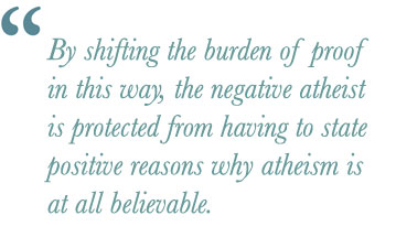 By shifting the burden of proof in this way, the negative atheist is protected from having to state positive reasons why atheism is at all believable.