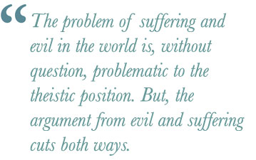 atheism quote: The problem of suffering and evil in the world is, without question, problematic to the theistic position. But, the argument from evil and suffering cuts both ways.
