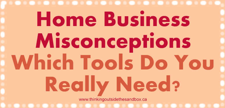 home business misconceptions which tools do you really need