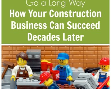 Sometimes The Small Things Go a Long Way. How Your Construction Business Can Succeed Decades Later.