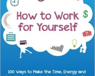 FREE How to Work for Yourself: 100 Ways to Make the Time, Energy and Priorities to Start a Business, Book or Blog eBook