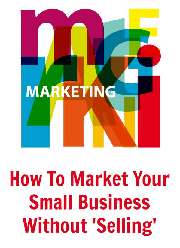 How To Market Your Small Business Without 'Selling'