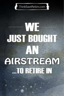 We just bought an Airstream to retire in