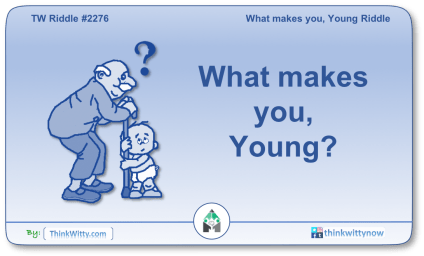 Puzzle 2276 thinkwitty.com - What makes you, Young Riddle