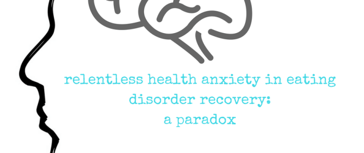 relentless health anxiety in eating disorder recovery: a paradox