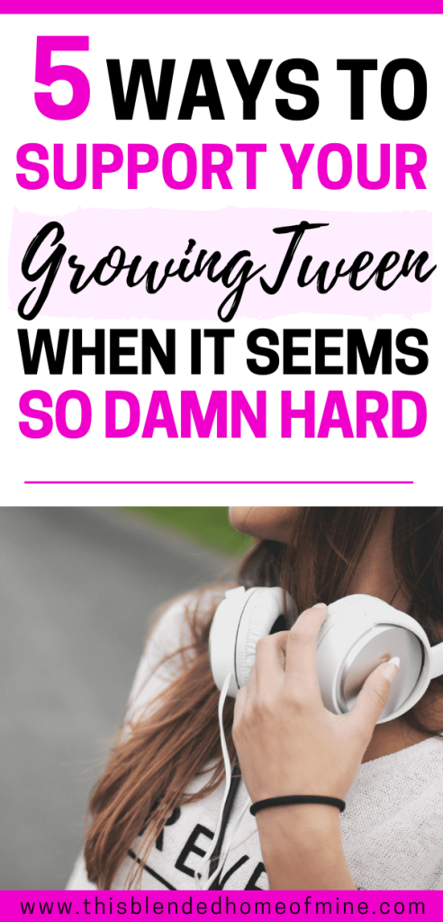 5 Ways to support your growing tween even when it seems so damn hard - Everything you need to know about your growing tween - This Blended Home of Mine