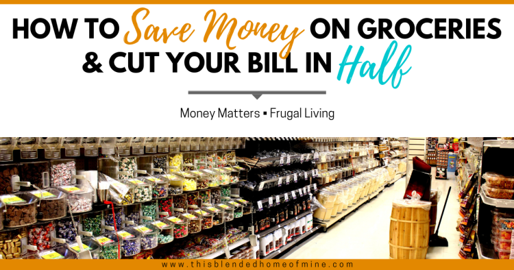 How to Save Money on Groceries and Cut Your Bill in Half - This Blended Home of Mine - Save Money, Money Saving Tips, Grocery Savings, Frugal Living