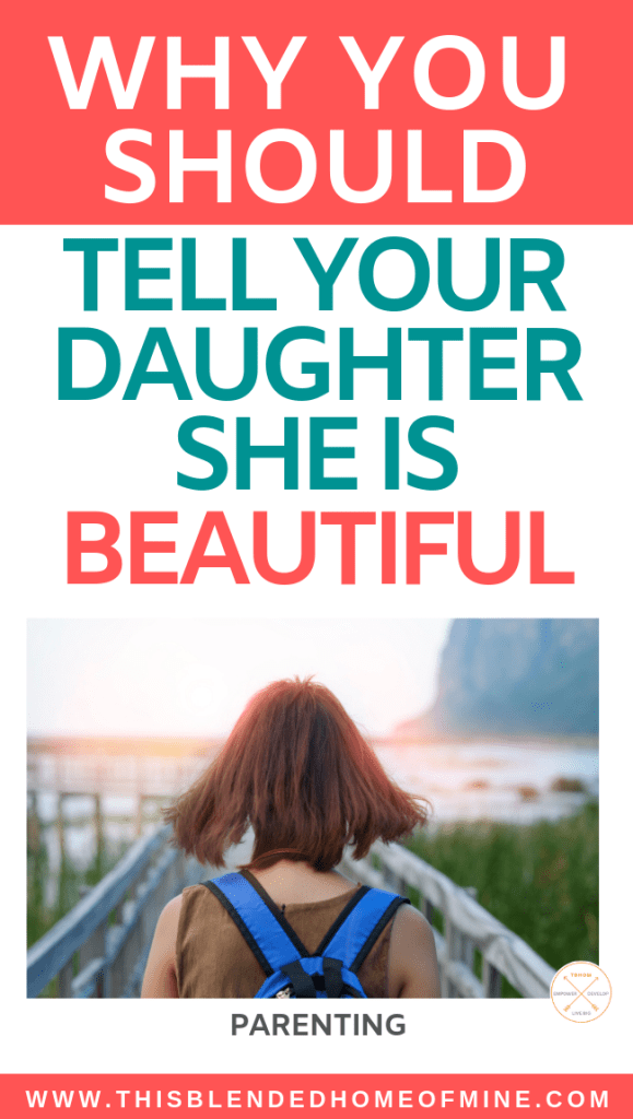 Why you should tell your daughter she is beautiful - This Blended Home of Mine - Compliment your daughters, self-esteem for teens