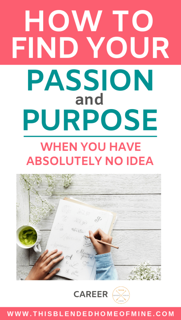 How To Find Your Passion and Purpose When You Have Absolutely No Idea - This Blended Home of Mine - how to find your passion and purpose, career