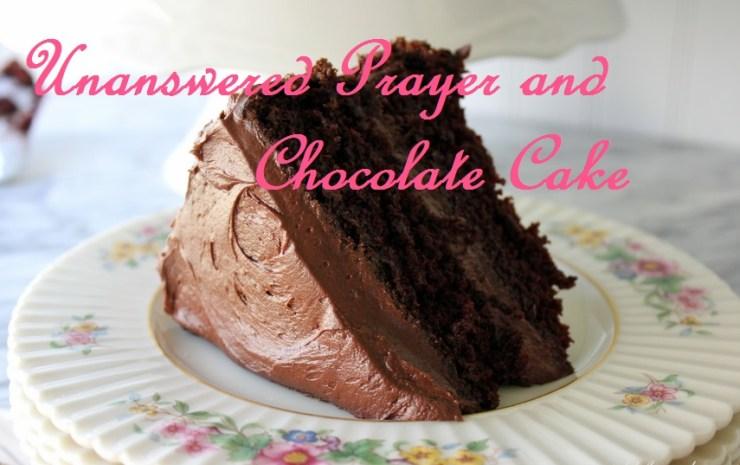 Unanswered Prayer & Chocolate Cake