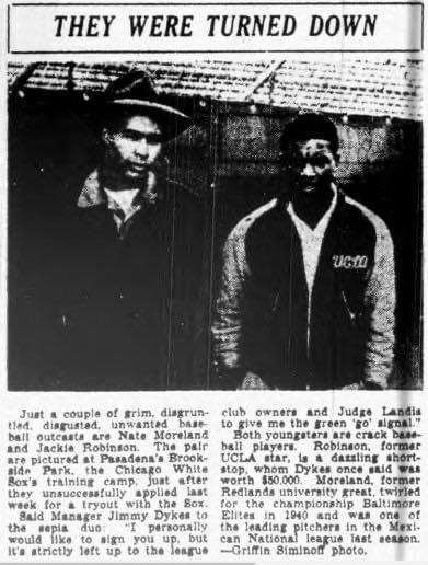 1942– Two black players,Jackie RobinsonandNate Moreland, request a tryout with theChicago White Soxduringspring traininginPasadena, California. SoxmanagerJimmie Dykesallows the two to work out but later dismisses them. Robinson will have to wait five years before making his major league debut.