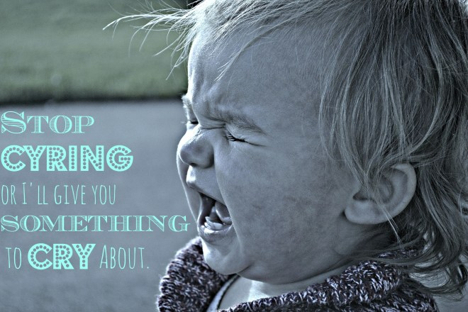 Stop Crying or I'll Give You Something to Cry About | thisgratefulmama.com