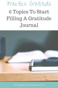 Practice Gratitude - 6 Topics To Start Filling A Gratitude Journal | thisgratefulmama.com
