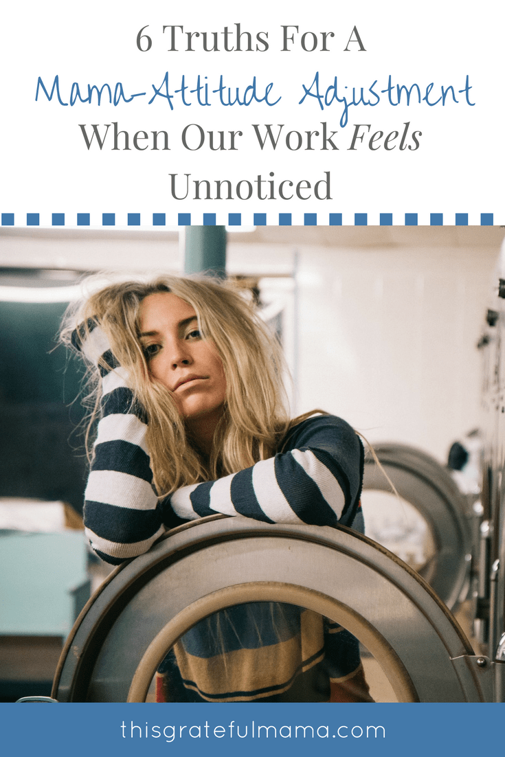 6 Truths For A Mama-Attitude Adjustment When Our Work Feels Unnoticed | thisgratefulmama.com #grateful #moms #mama #mess #house #homemaker #kids #truth #Faith #God