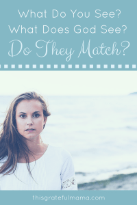 What Do You See? What Does God See? Do They Match? | thisgratefulmama.com