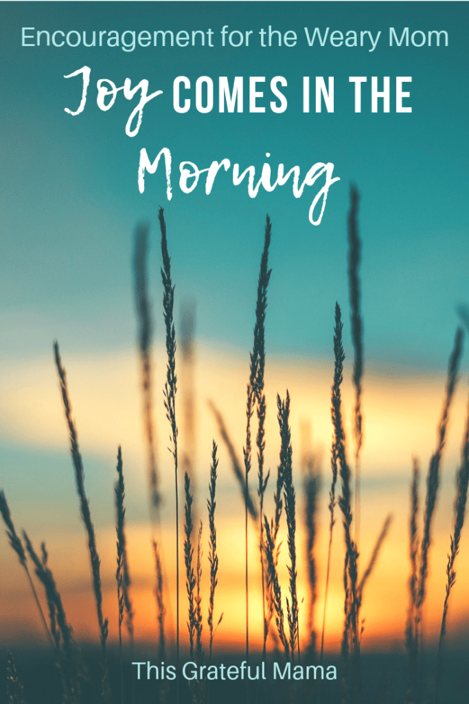 Encouragement For the Weary Mom - Joy Comes in the Morning  | ThisGratefulMama.com #moms #parenting #motherhood #joy #God #Faith