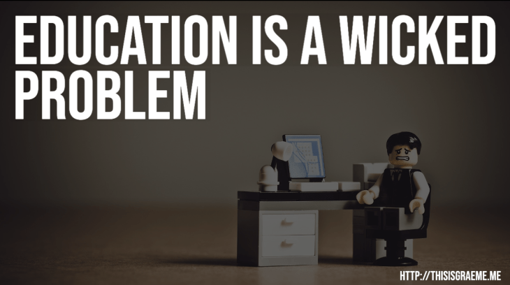 Education is a wicked problem (AKA What's broken in education and how do we fix it?)