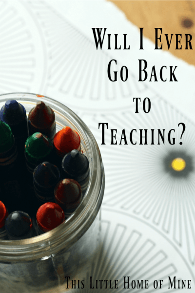 Will I Ever Go Back to Teaching? by This Little Home of Mine