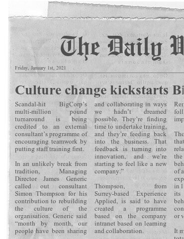 Fake newspaper clipping: Culture change kickstarts BigCorp Starts: Scandal-hit BigCorp's multi-million pound turnaround is being credited to an external consultant's programme of putting staff training first...