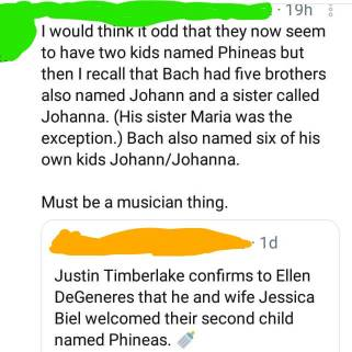 I would think it odd that the new seem to have two kids named Phineas [....]: 'Justin Timberlake confirm to Ellen DeGeneres that he and wife Jessica Biel welcomed their 2nd child named Phineas.'