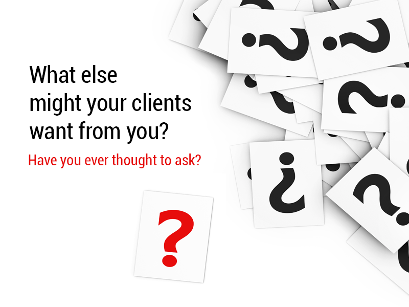 What Else Might Your Clients Want? Ever Thought to Ask?