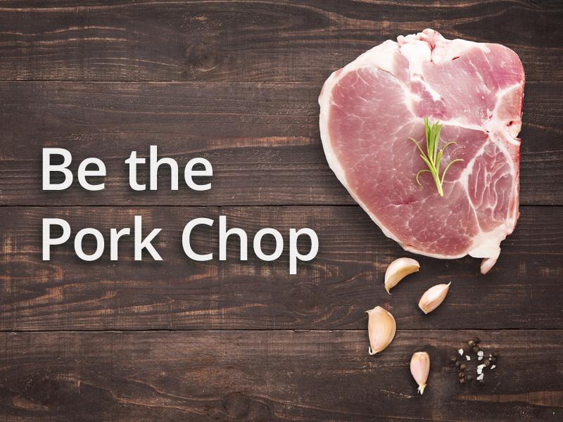 Be The Pork Chop