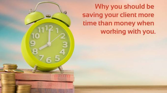 Why you should be saving your clients more time than money when working with you.