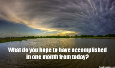 What do you hope to have accomplished one month from today?