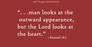 "1 Samuel 16:7 "". . .man looks at the outward appearance, but the Lord looks at the heart."""