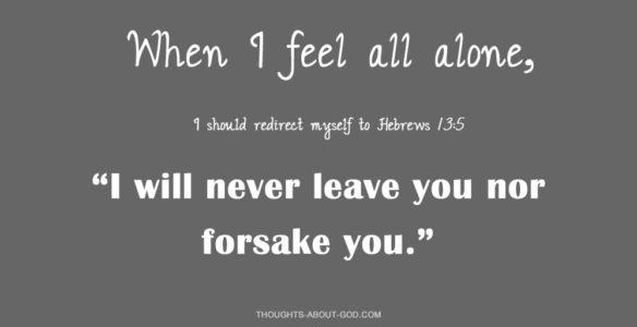 Hebrews 13:3 I will never leave you nor forsake you.