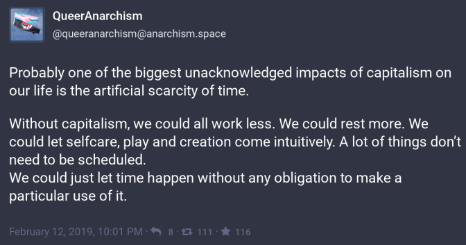 Probably one of the biggest unacknowledged impacts of capitalism on our life is the artificial scarcity of time.  Without capitalism, we could all work less. We could rest more. We could let selfcare, play and creation come intuitively. A lot of things don't need to be scheduled.  We could just let time happen without any obligation to make a particular use of it.